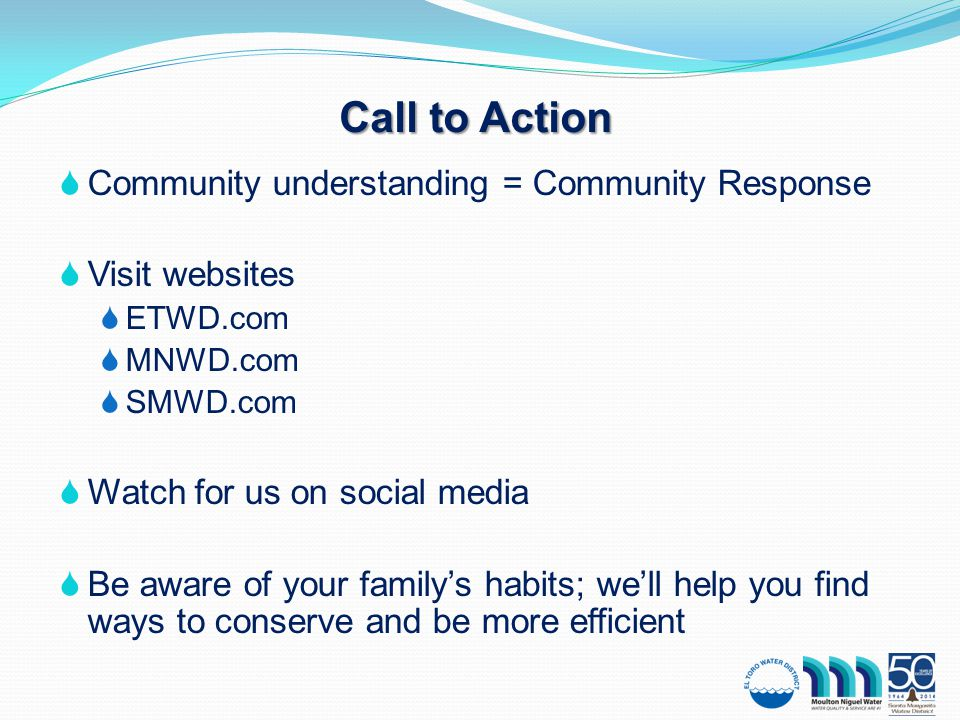 Call to Action  Community understanding = Community Response  Visit websites  ETWD.com  MNWD.com  SMWD.com  Watch for us on social media  Be aware of your family's habits; we'll help you find ways to conserve and be more efficient