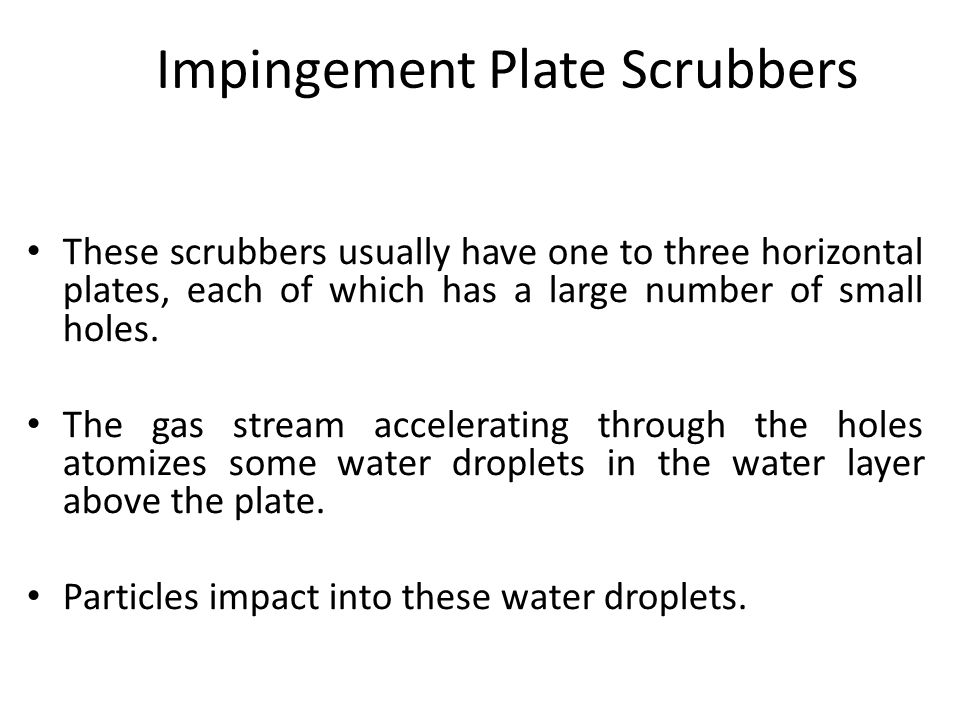 Impingement Plate Scrubbers These scrubbers usually have one to three horizontal plates, each of which has a large number of small holes.