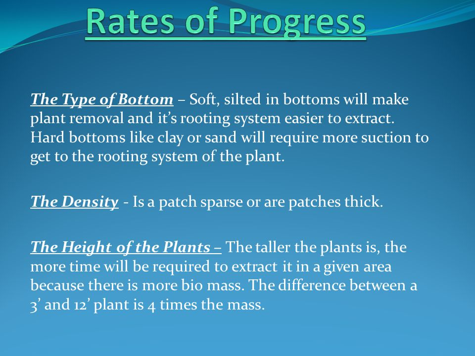 The Type of Bottom – Soft, silted in bottoms will make plant removal and it's rooting system easier to extract. Hard bottoms like clay or sand will re