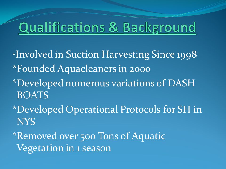 * Involved in Suction Harvesting Since 1998 *Founded Aquacleaners in 2000 *Developed numerous variations of DASH BOATS *Developed Operational Protocols for SH in NYS *Removed over 500 Tons of Aquatic Vegetation in 1 season