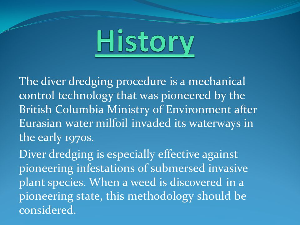 The diver dredging procedure is a mechanical control technology that was pioneered by the British Columbia Ministry of Environment after Eurasian water milfoil invaded its waterways in the early 1970s.