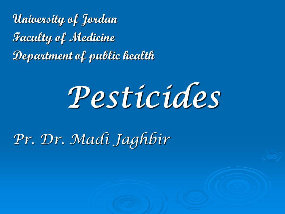 University of Jordan Faculty of Medicine Department of public health Pesticides Pr. Dr. Madi Jaghbir