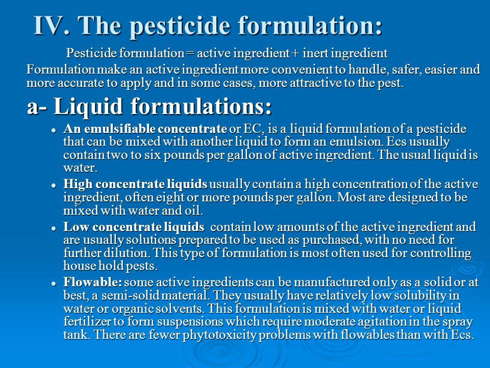 IV. The pesticide formulation: Pesticide formulation = active ingredient + inert ingredient Formulation make an active ingredient more convenient to h