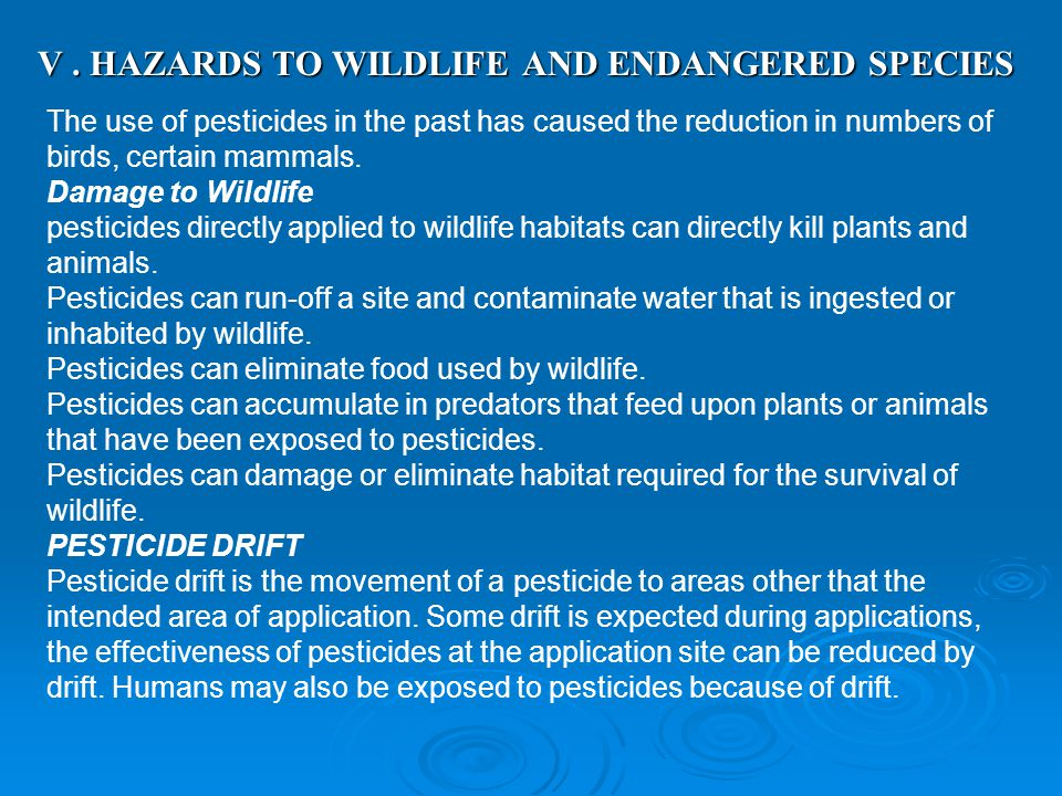 V. HAZARDS TO WILDLIFE AND ENDANGERED SPECIES The use of pesticides in the past has caused the reduction in numbers of birds, certain mammals. Damage