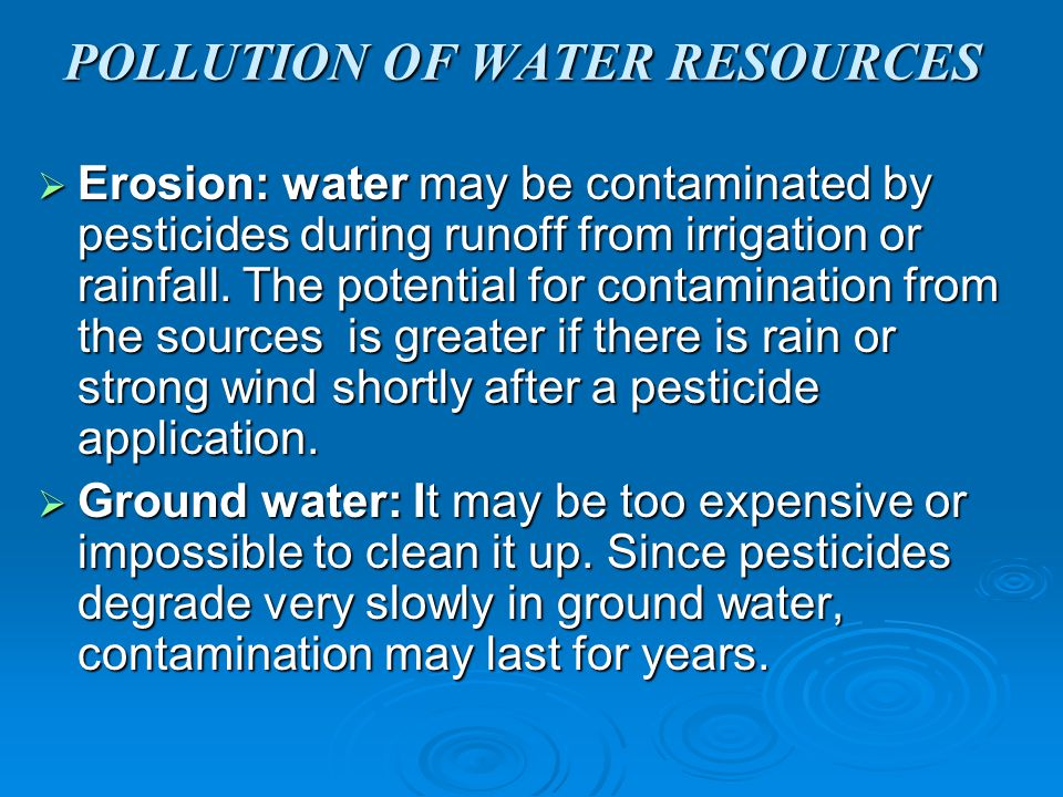 POLLUTION OF WATER RESOURCES  Erosion: water may be contaminated by pesticides during runoff from irrigation or rainfall.