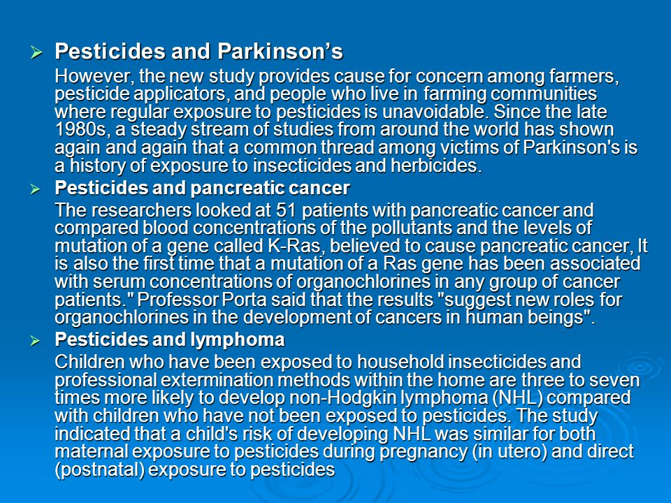  Pesticides and Parkinson's However, the new study provides cause for concern among farmers, pesticide applicators, and people who live in farming communities where regular exposure to pesticides is unavoidable.