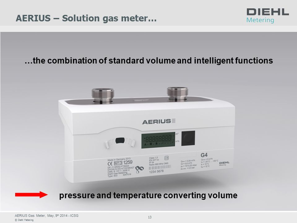 AERIUS Gas Meter, May, 9 th 2014 - ICSG © Diehl Metering 13 AERIUS – Solution gas meter… …the combination of standard volume and intelligent functions pressure and temperature converting volume