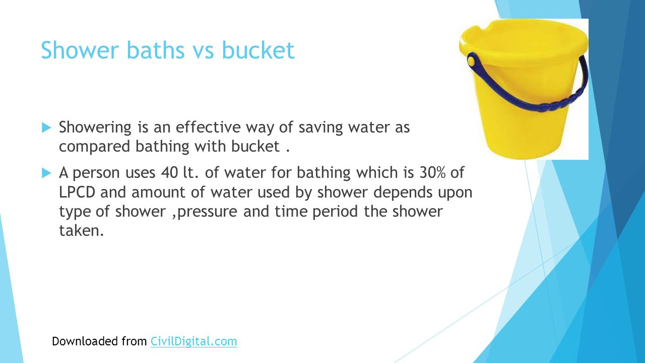 Shower baths vs bucket  Showering is an effective way of saving water as compared bathing with bucket.