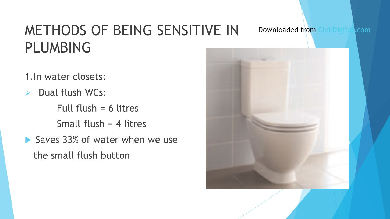 METHODS OF BEING SENSITIVE IN PLUMBING 1.In water closets:  Dual flush WCs: Full flush = 6 litres Small flush = 4 litres  Saves 33% of water when we use the small flush button Downloaded from CivilDigital.comCivilDigital.com