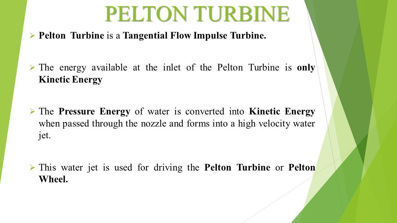 PELTON TURBINE  Pelton Turbine is a Tangential Flow Impulse Turbine.  The energy available at the inlet of the Pelton Turbine is only Kinetic Energy