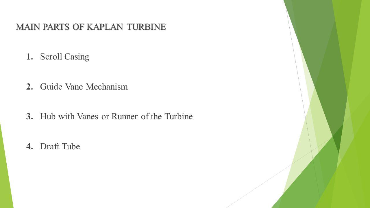 MAIN PARTS OF KAPLAN TURBINE 1. Scroll Casing 2. Guide Vane Mechanism 3. Hub with Vanes or Runner of the Turbine 4. Draft Tube