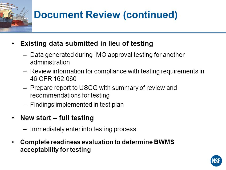 Document Review (continued) Existing data submitted in lieu of testing –Data generated during IMO approval testing for another administration –Review information for compliance with testing requirements in 46 CFR 162.060 –Prepare report to USCG with summary of review and recommendations for testing –Findings implemented in test plan New start – full testing –Immediately enter into testing process Complete readiness evaluation to determine BWMS acceptability for testing