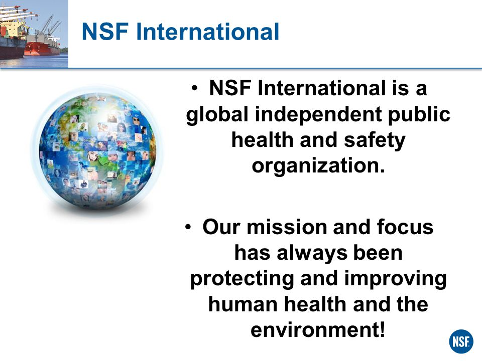NSF International NSF International is a global independent public health and safety organization.