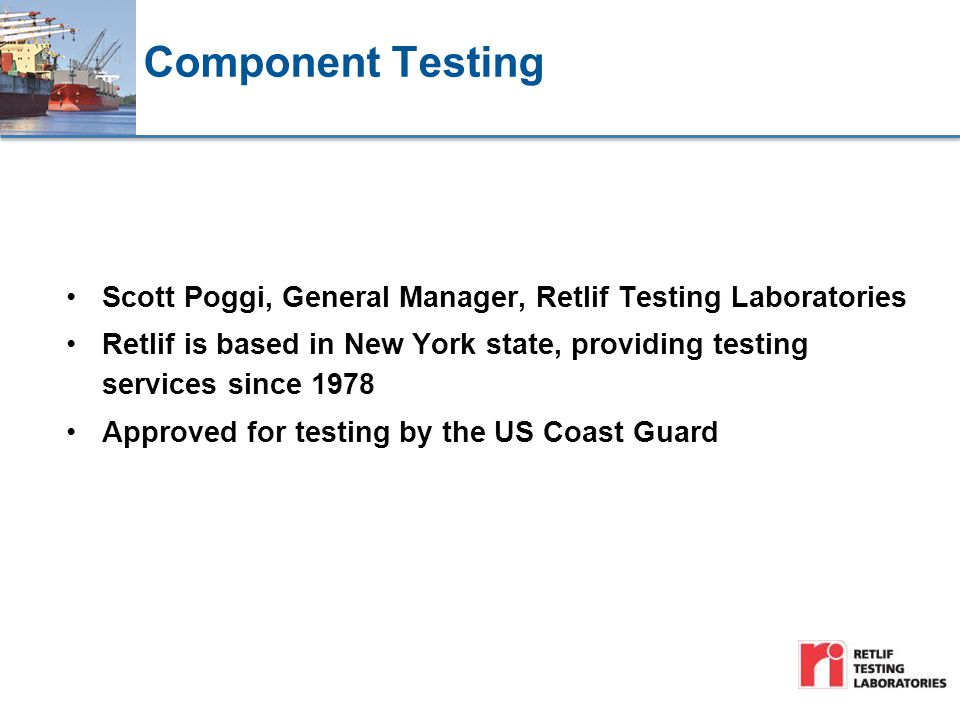 Component Testing Scott Poggi, General Manager, Retlif Testing Laboratories Retlif is based in New York state, providing testing services since 1978 Approved for testing by the US Coast Guard
