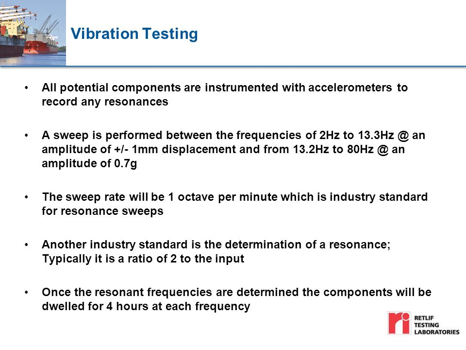 Vibration Testing All potential components are instrumented with accelerometers to record any resonances A sweep is performed between the frequencies of 2Hz to 13.3Hz @ an amplitude of +/- 1mm displacement and from 13.2Hz to 80Hz @ an amplitude of 0.7g The sweep rate will be 1 octave per minute which is industry standard for resonance sweeps Another industry standard is the determination of a resonance; Typically it is a ratio of 2 to the input Once the resonant frequencies are determined the components will be dwelled for 4 hours at each frequency