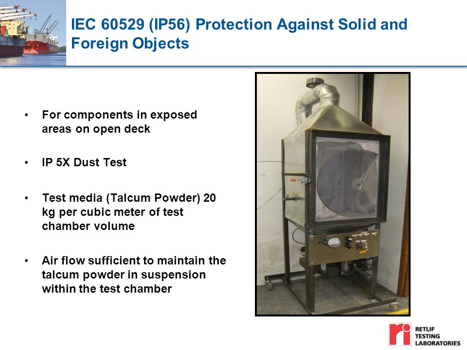 IEC 60529 (IP56) Protection Against Solid and Foreign Objects For components in exposed areas on open deck IP 5X Dust Test Test media (Talcum Powder) 20 kg per cubic meter of test chamber volume Air flow sufficient to maintain the talcum powder in suspension within the test chamber