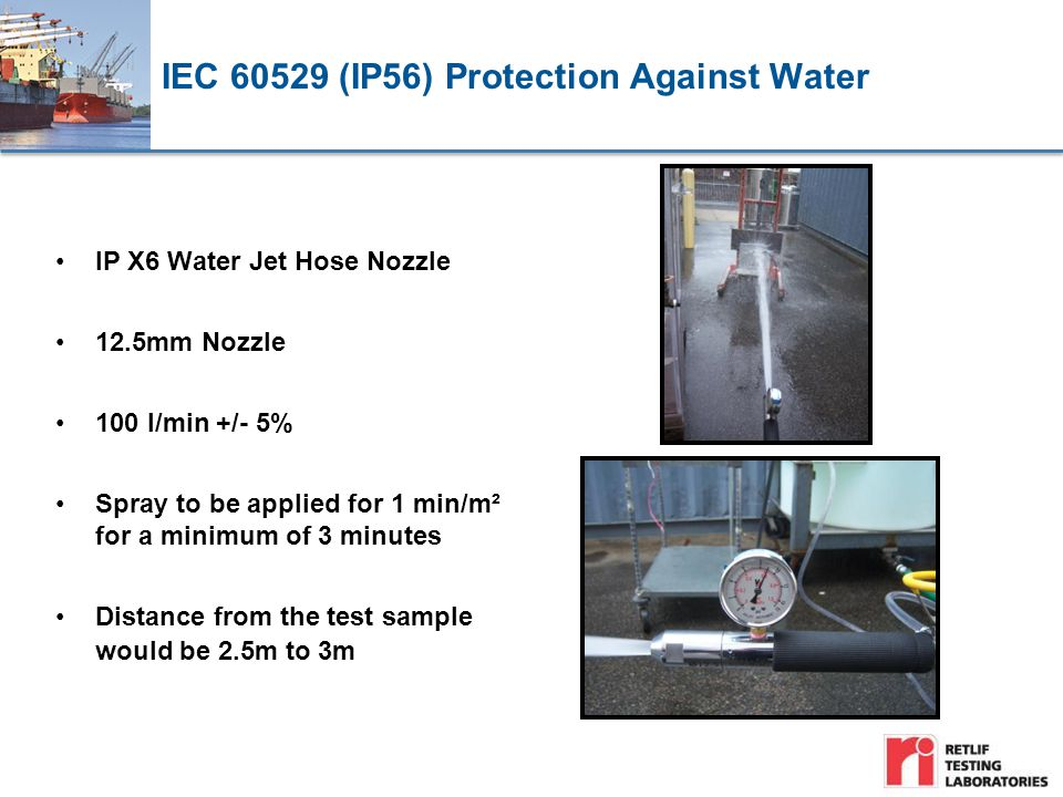 IEC 60529 (IP56) Protection Against Water IP X6 Water Jet Hose Nozzle 12.5mm Nozzle 100 l/min +/- 5% Spray to be applied for 1 min/m² for a minimum of 3 minutes Distance from the test sample would be 2.5m to 3m