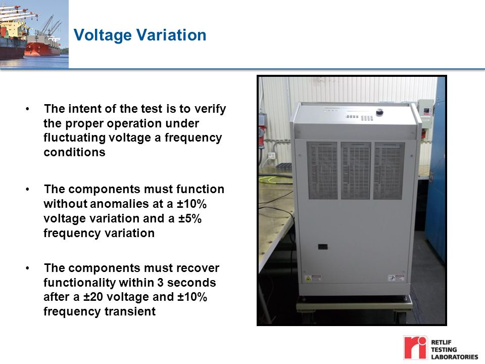 Voltage Variation The intent of the test is to verify the proper operation under fluctuating voltage a frequency conditions The components must function without anomalies at a ±10% voltage variation and a ±5% frequency variation The components must recover functionality within 3 seconds after a ±20 voltage and ±10% frequency transient