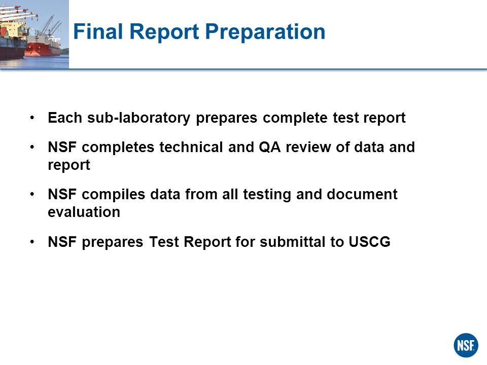 Final Report Preparation Each sub-laboratory prepares complete test report NSF completes technical and QA review of data and report NSF compiles data from all testing and document evaluation NSF prepares Test Report for submittal to USCG