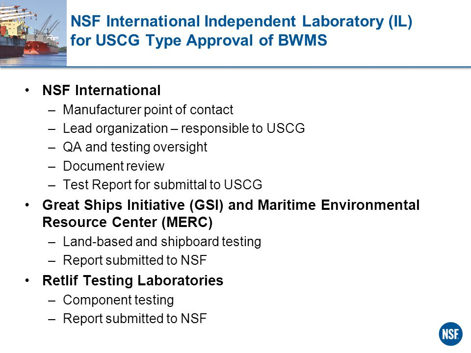 NSF International Independent Laboratory (IL) for USCG Type Approval of BWMS NSF International –Manufacturer point of contact –Lead organization – responsible to USCG –QA and testing oversight –Document review –Test Report for submittal to USCG Great Ships Initiative (GSI) and Maritime Environmental Resource Center (MERC) –Land-based and shipboard testing –Report submitted to NSF Retlif Testing Laboratories –Component testing –Report submitted to NSF