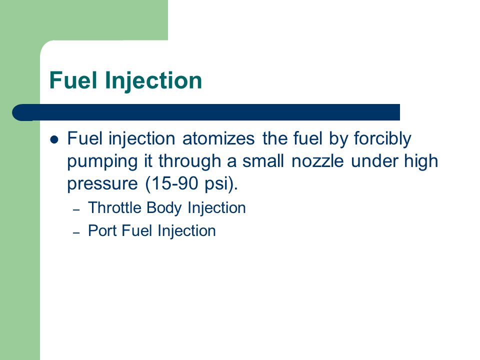 Fuel Injection Fuel injection atomizes the fuel by forcibly pumping it through a small nozzle under high pressure (15-90 psi). – Throttle Body Injecti