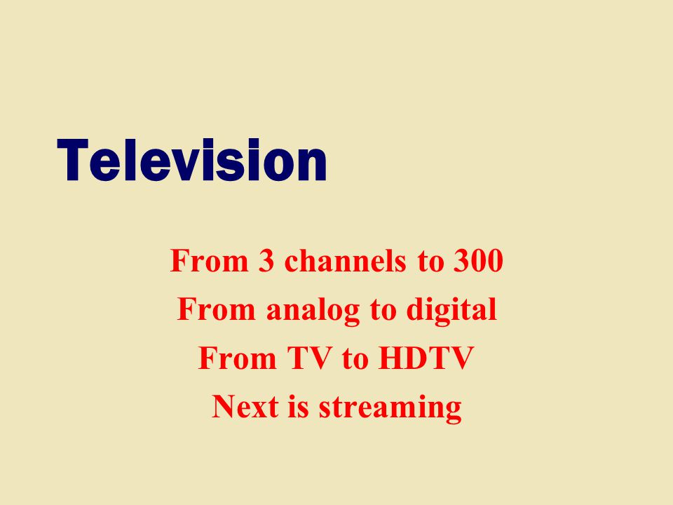 Television From 3 channels to 300 From analog to digital From TV to HDTV Next is streaming