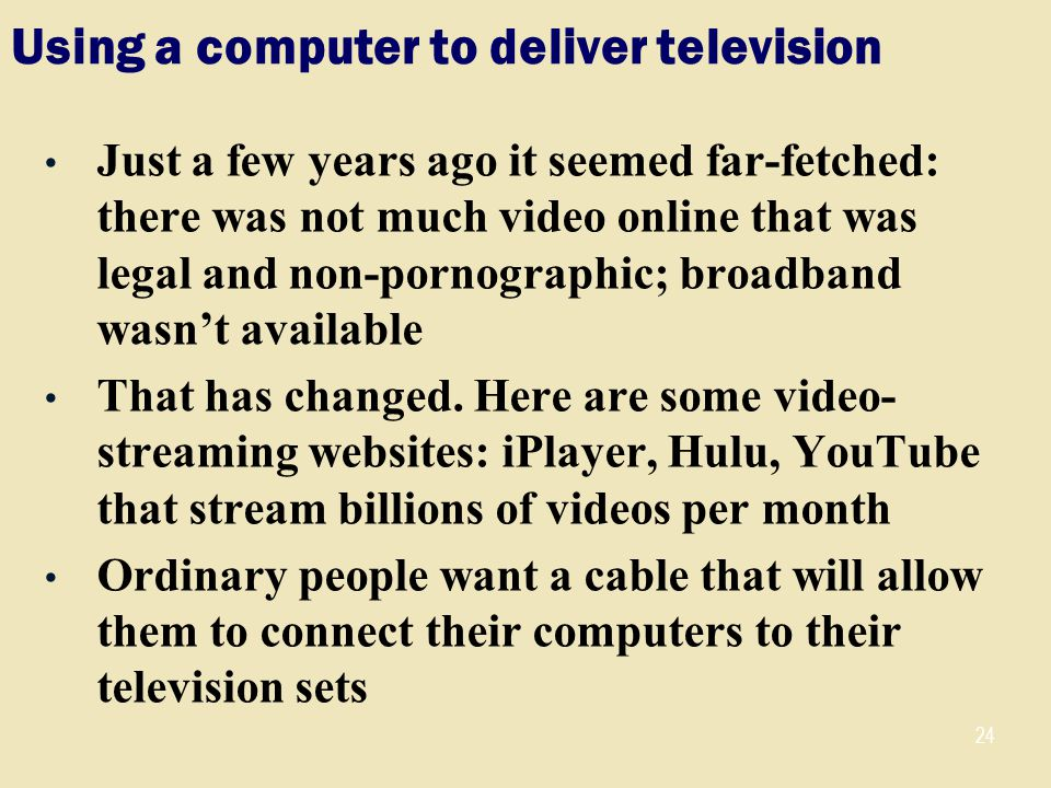 Using a computer to deliver television Just a few years ago it seemed far-fetched: there was not much video online that was legal and non-pornographic; broadband wasn't available That has changed.