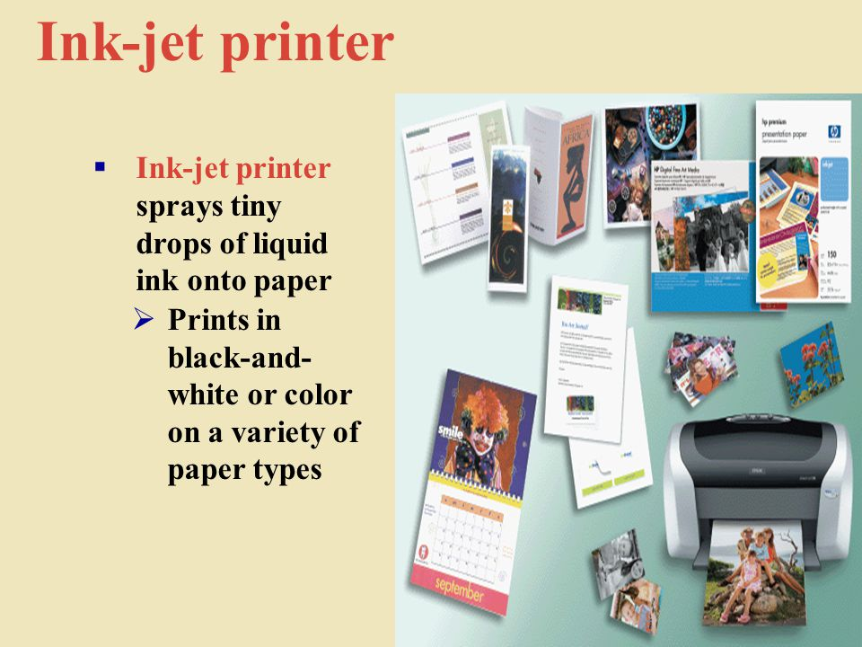 Ink-jet printer  Ink-jet printer sprays tiny drops of liquid ink onto paper  Prints in black-and- white or color on a variety of paper types