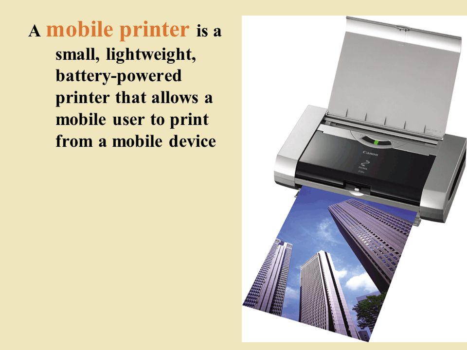 A mobile printer is a small, lightweight, battery-powered printer that allows a mobile user to print from a mobile device 42