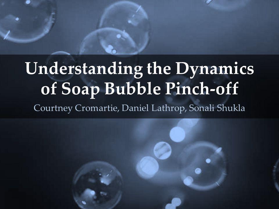 Understanding the Dynamics of Soap Bubble Pinch-off Courtney Cromartie, Daniel Lathrop, Sonali Shukla