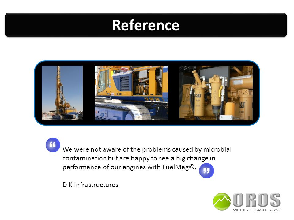 ReferenceReference We were not aware of the problems caused by microbial contamination but are happy to see a big change in performance of our engines with FuelMag©.