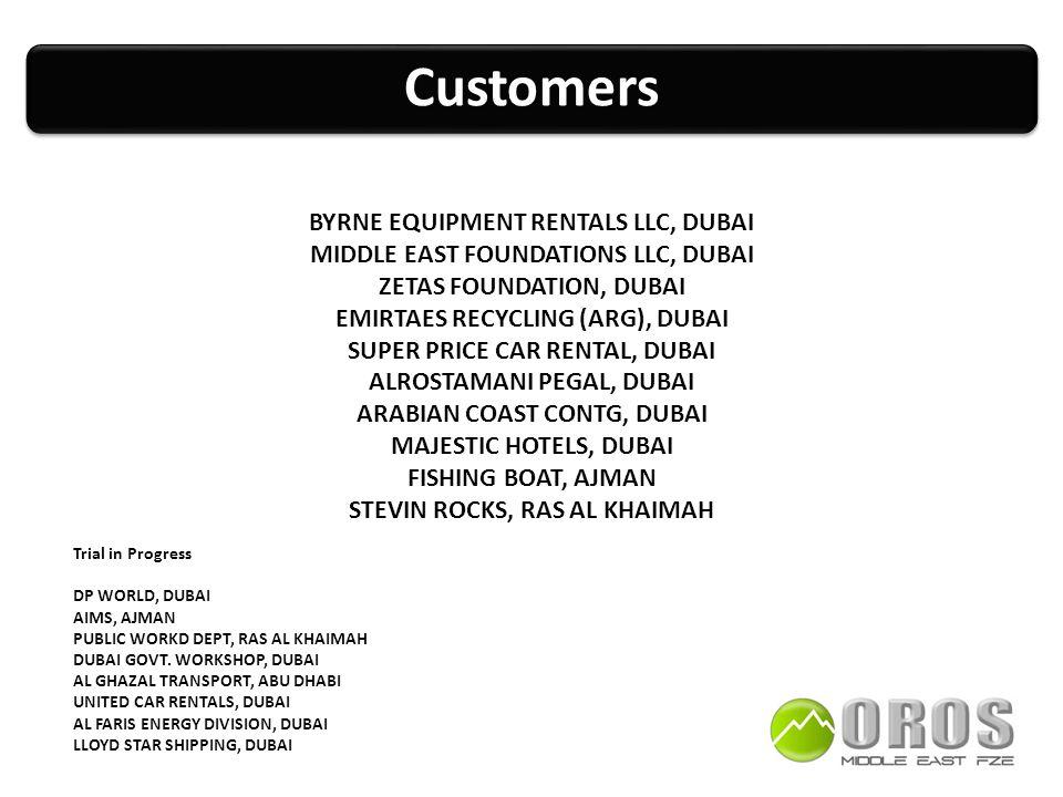 CustomersCustomers BYRNE EQUIPMENT RENTALS LLC, DUBAI MIDDLE EAST FOUNDATIONS LLC, DUBAI ZETAS FOUNDATION, DUBAI EMIRTAES RECYCLING (ARG), DUBAI SUPER PRICE CAR RENTAL, DUBAI ALROSTAMANI PEGAL, DUBAI ARABIAN COAST CONTG, DUBAI MAJESTIC HOTELS, DUBAI FISHING BOAT, AJMAN STEVIN ROCKS, RAS AL KHAIMAH Trial in Progress DP WORLD, DUBAI AIMS, AJMAN PUBLIC WORKD DEPT, RAS AL KHAIMAH DUBAI GOVT.