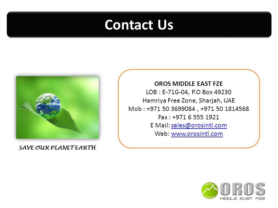 Contact Us OROS MIDDLE EAST FZE LOB : E-71G-04, P.O Box 49230 Hamriya Free Zone, Sharjah, UAE Mob : +971 50 3699084, +971 50 1814568 Fax : +971 6 555 1921 E Mail: sales@orosintl.comsales@orosintl.com Web: www.orosintl.comwww.orosintl.com SAVE OUR PLANET EARTH