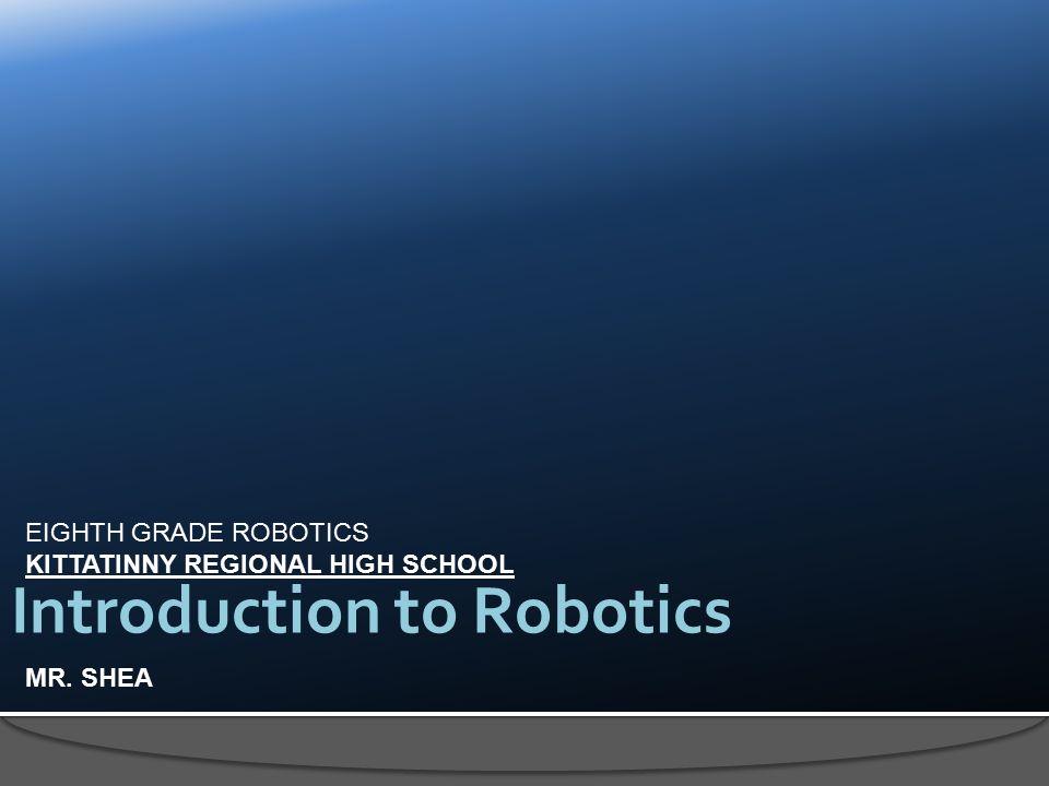 EIGHTH GRADE ROBOTICS KITTATINNY REGIONAL HIGH SCHOOL MR. SHEA Introduction to Robotics