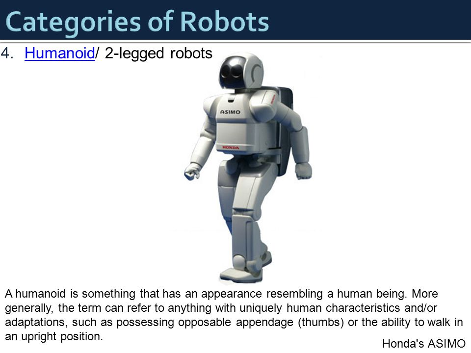 4.Humanoid/ 2-legged robotsHumanoid Honda's ASIMO A humanoid is something that has an appearance resembling a human being. More generally, the term ca