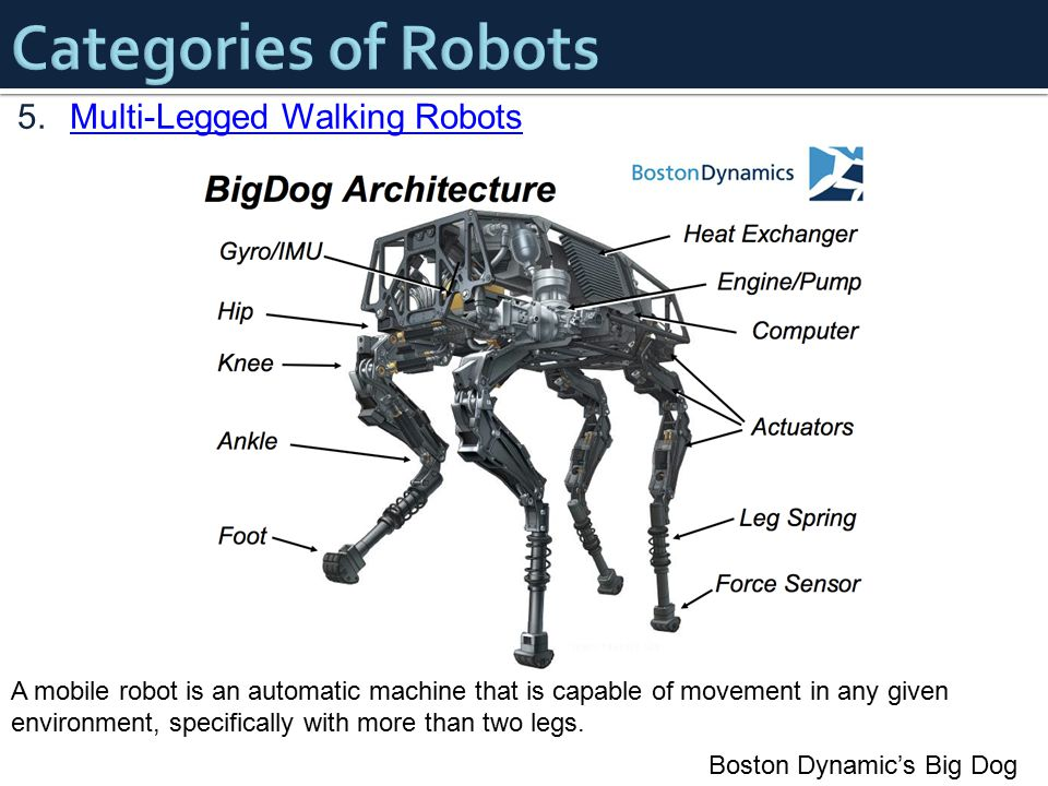 5.Multi-Legged Walking RobotsMulti-Legged Walking Robots Boston Dynamic's Big Dog A mobile robot is an automatic machine that is capable of movement in any given environment, specifically with more than two legs.
