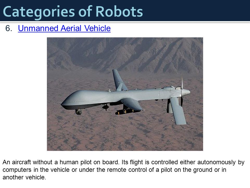 6.Unmanned Aerial VehicleUnmanned Aerial Vehicle An aircraft without a human pilot on board. Its flight is controlled either autonomously by computers