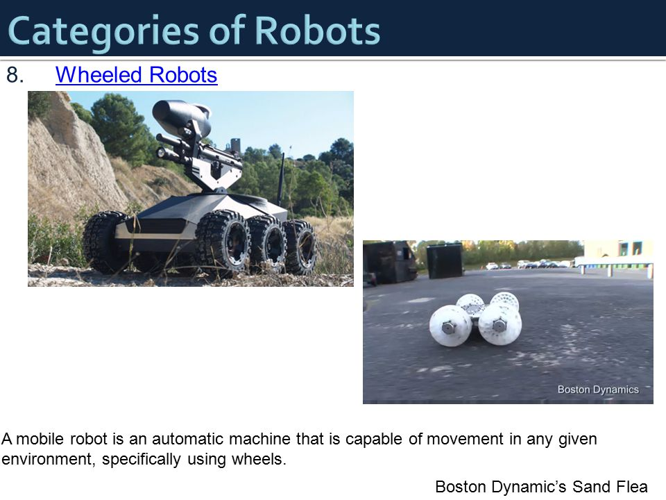 8.Wheeled RobotsWheeled Robots Boston Dynamic's Sand Flea A mobile robot is an automatic machine that is capable of movement in any given environment,