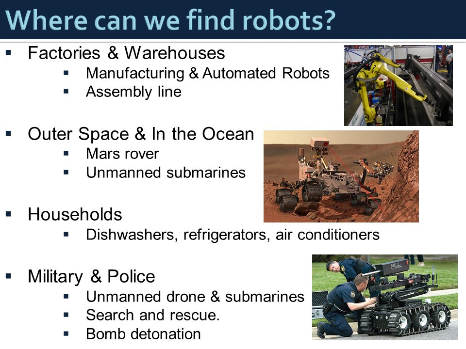  Factories & Warehouses  Manufacturing & Automated Robots  Assembly line  Outer Space & In the Ocean  Mars rover  Unmanned submarines  Households  Dishwashers, refrigerators, air conditioners  Military & Police  Unmanned drone & submarines  Search and rescue.