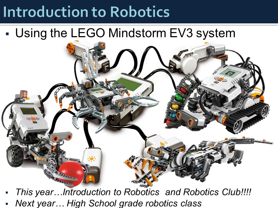  Using the LEGO Mindstorm EV3 system  This year…Introduction to Robotics and Robotics Club!!!.