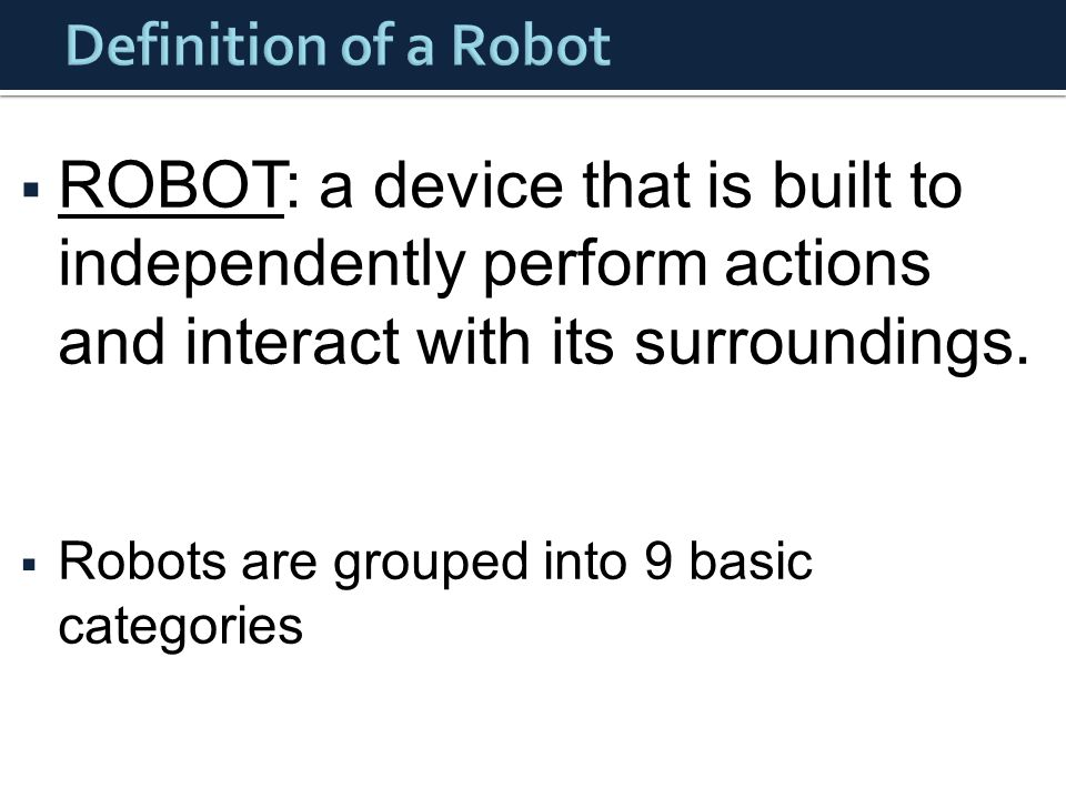  ROBOT: a device that is built to independently perform actions and interact with its surroundings.