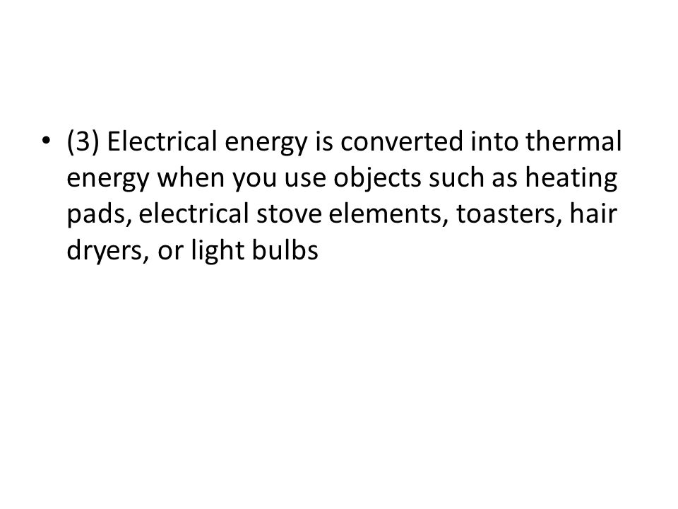 (3) Electrical energy is converted into thermal energy when you use objects such as heating pads, electrical stove elements, toasters, hair dryers, or light bulbs