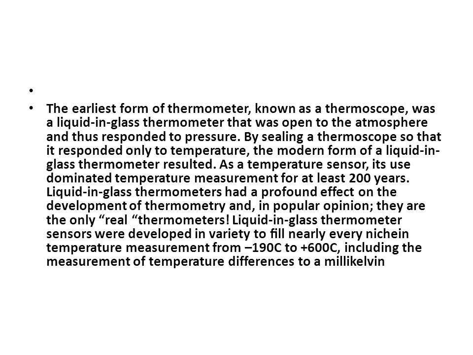 The earliest form of thermometer, known as a thermoscope, was a liquid-in-glass thermometer that was open to the atmosphere and thus responded to pressure.