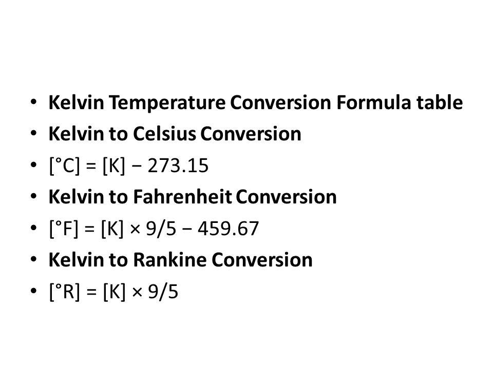 Kelvin Temperature Conversion Formula table Kelvin to Celsius Conversion [°C] = [K] − 273.15 Kelvin to Fahrenheit Conversion [°F] = [K] × 9/5 − 459.67