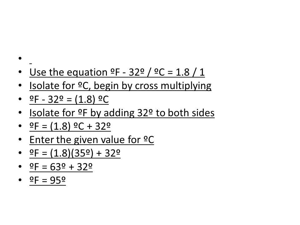 Use the equation ºF - 32º / ºC = 1.8 / 1 Isolate for ºC, begin by cross multiplying ºF - 32º = (1.8) ºC Isolate for ºF by adding 32º to both sides ºF