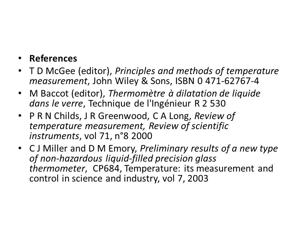 References T D McGee (editor), Principles and methods of temperature measurement, John Wiley & Sons, ISBN 0 471-62767-4 M Baccot (editor), Thermomètre à dilatation de liquide dans le verre, Technique de l Ingénieur R 2 530 P R N Childs, J R Greenwood, C A Long, Review of temperature measurement, Review of scientific instruments, vol 71, n°8 2000 C J Miller and D M Emory, Preliminary results of a new type of non-hazardous liquid-filled precision glass thermometer, CP684, Temperature: its measurement and control in science and industry, vol 7, 2003