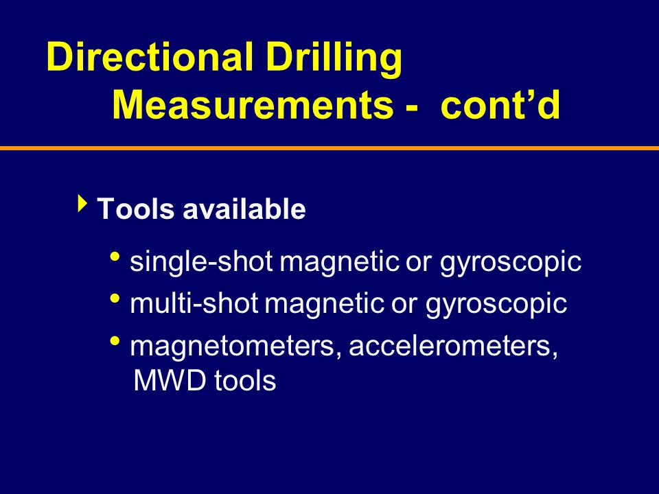 Directional Drilling Measurements - cont'd  Tools available  single-shot magnetic or gyroscopic  multi-shot magnetic or gyroscopic  magnetometers,