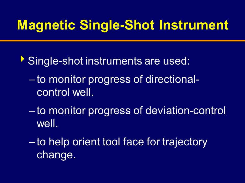 Magnetic Single-Shot Instrument  Single-shot instruments are used: –to monitor progress of directional- control well. –to monitor progress of deviati