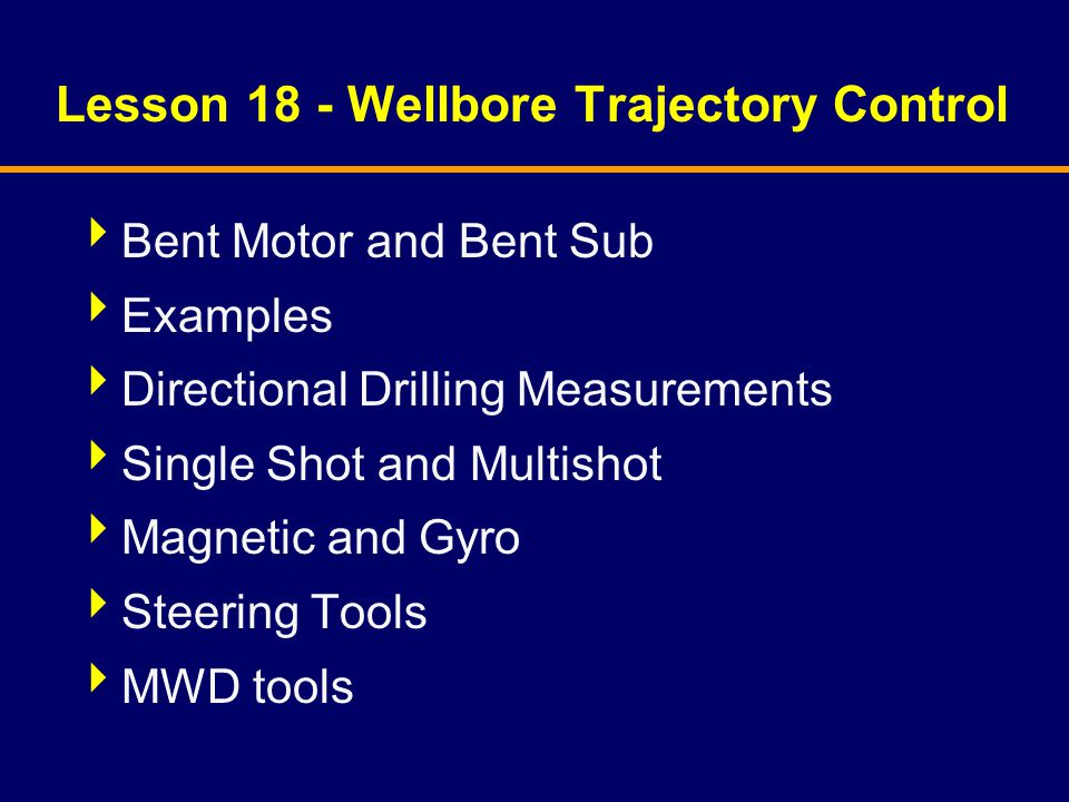 Lesson 18 - Wellbore Trajectory Control  Bent Motor and Bent Sub  Examples  Directional Drilling Measurements  Single Shot and Multishot  Magneti