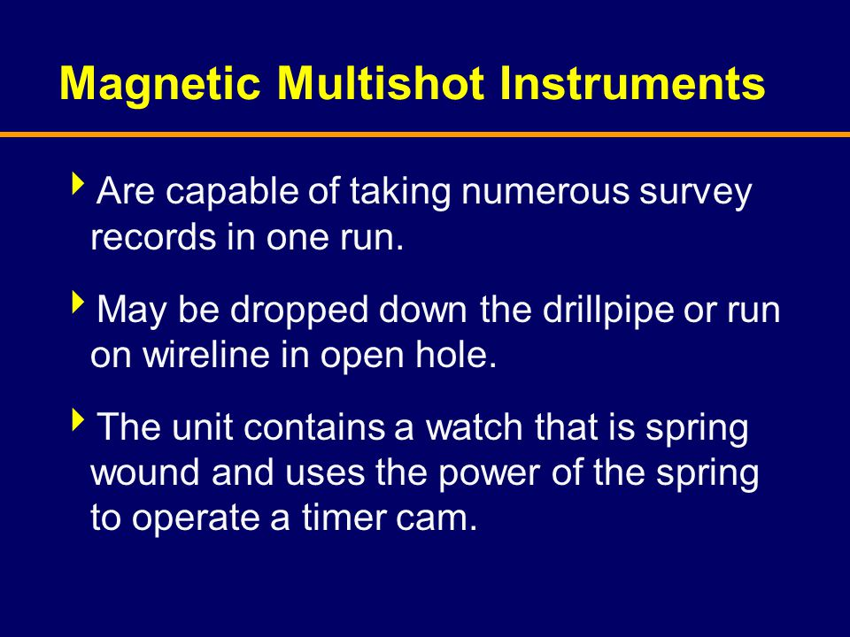 Magnetic Multishot Instruments  Are capable of taking numerous survey records in one run.  May be dropped down the drillpipe or run on wireline in o